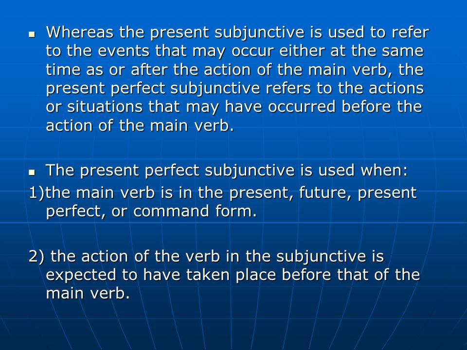Whereas the present subjunctive is used to refer to the events that may occur either at the same time as or after the action of the main verb, the present perfect subjunctive refers to the actions or situations that may have occurred before the action of the main verb.