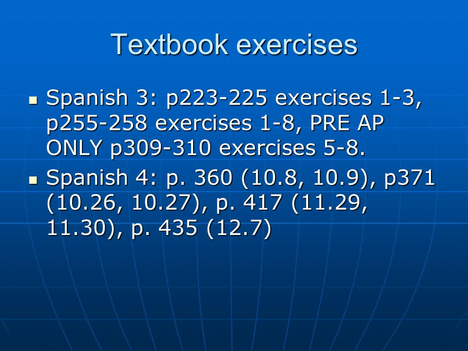 Textbook exercises Spanish 3: p223-225 exercises 1-3, p255-258 exercises 1-8, PRE AP ONLY p309-310 exercises 5-8.