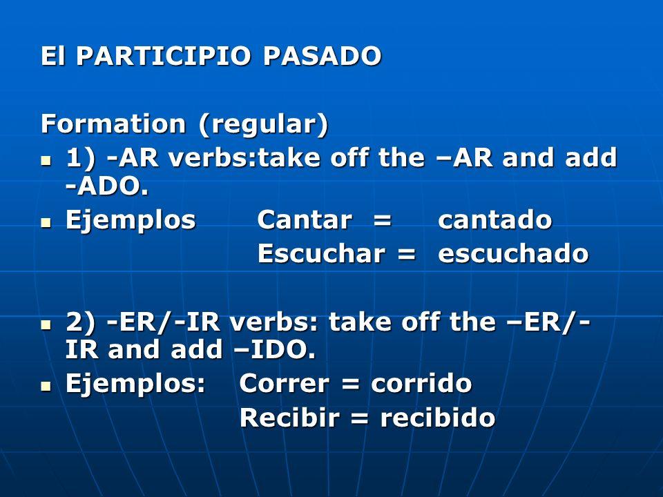 El PARTICIPIO PASADO Formation (regular) 1) -AR verbs:take off the –AR and add -ADO. Ejemplos Cantar = cantado.