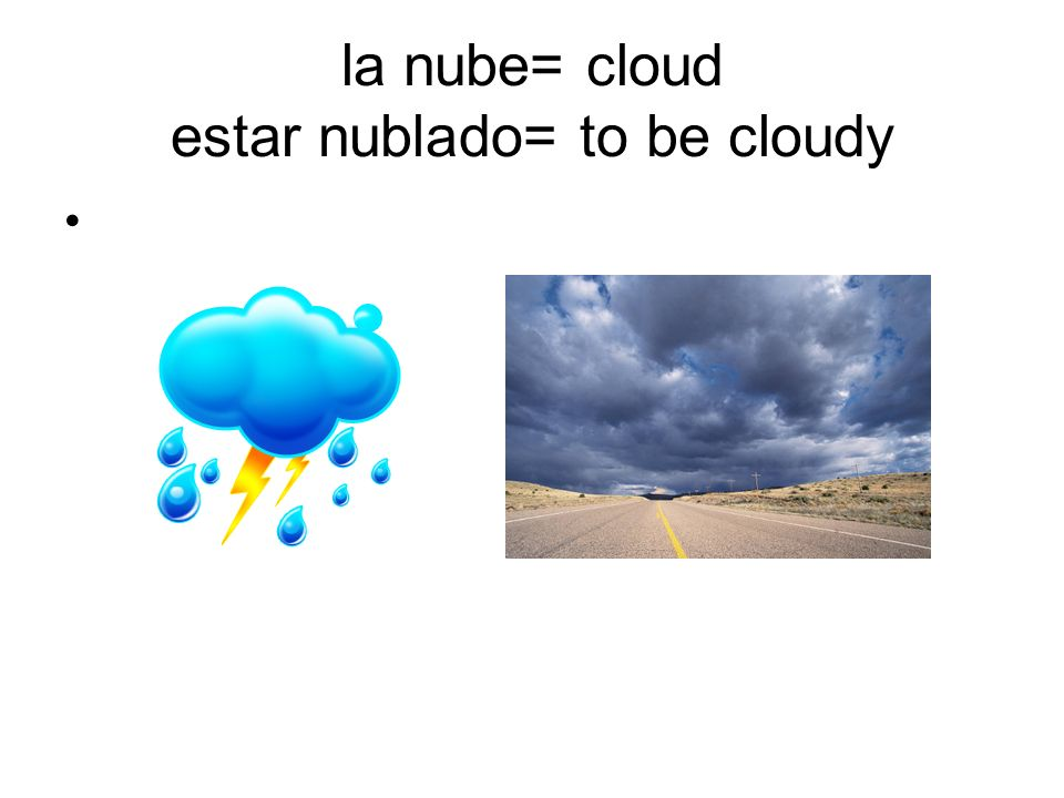 la nube= cloud estar nublado= to be cloudy