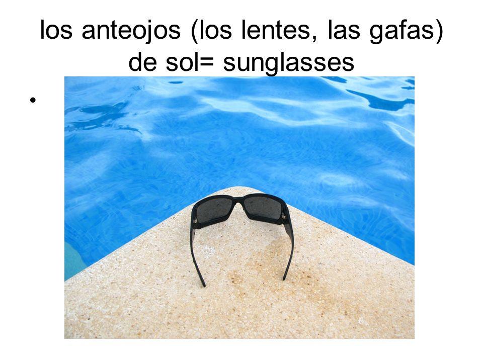 los anteojos (los lentes, las gafas) de sol= sunglasses