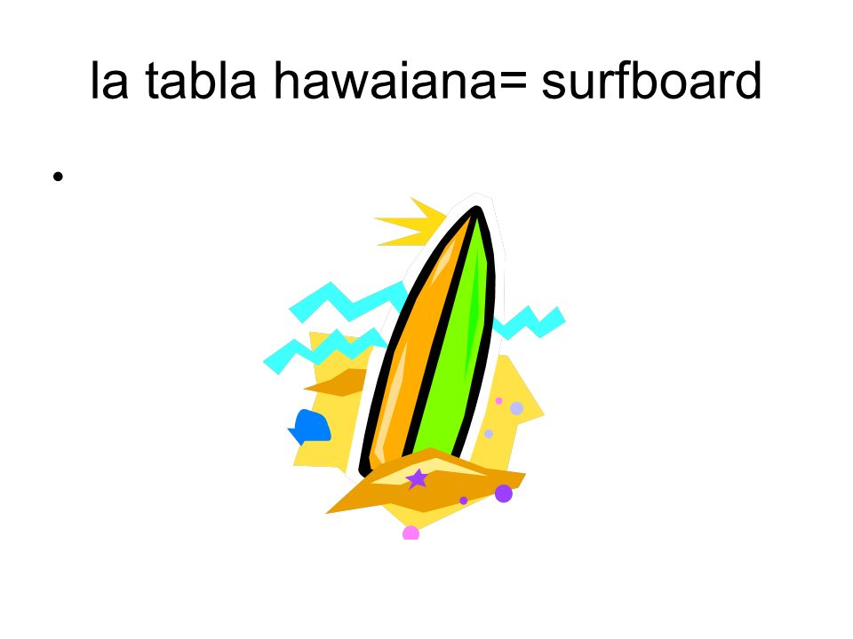 la tabla hawaiana= surfboard