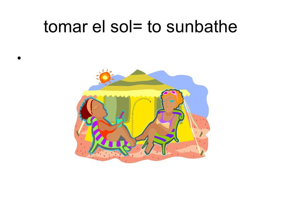 tomar el sol= to sunbathe