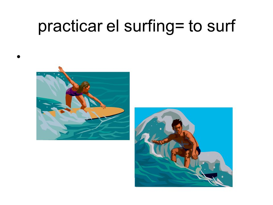 practicar el surfing= to surf