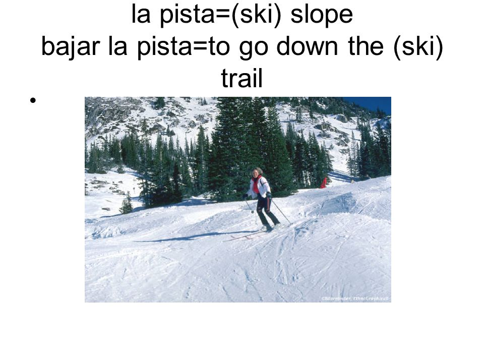 la pista=(ski) slope bajar la pista=to go down the (ski) trail