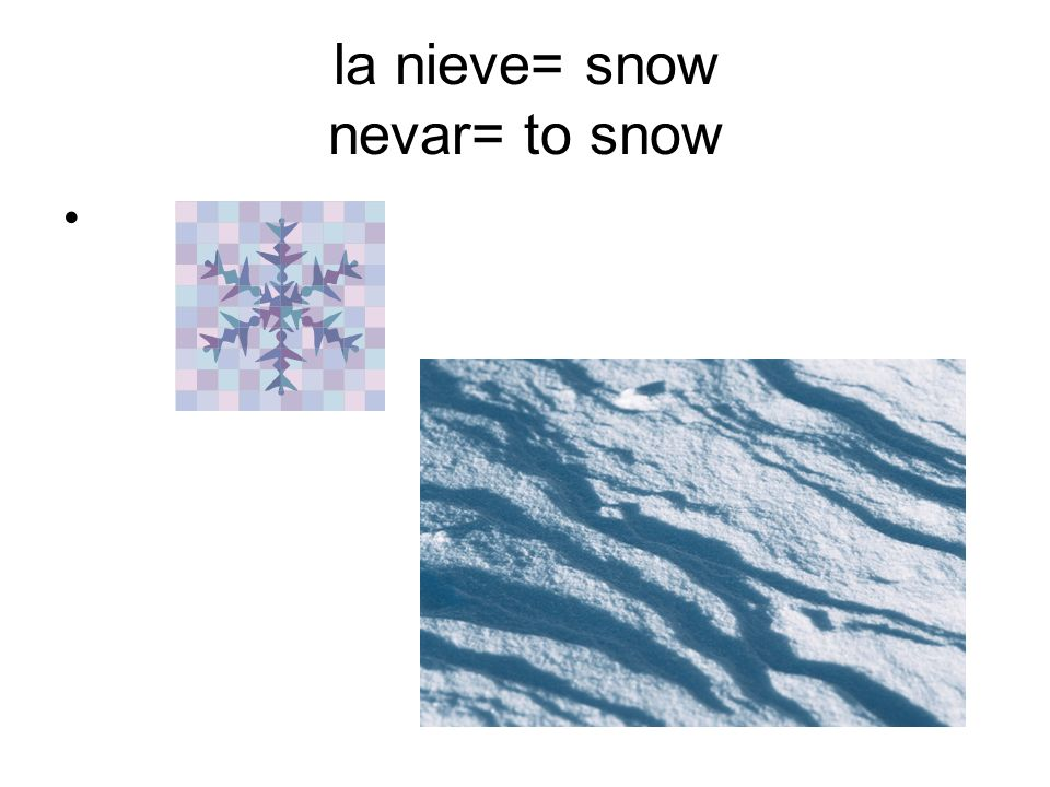 la nieve= snow nevar= to snow