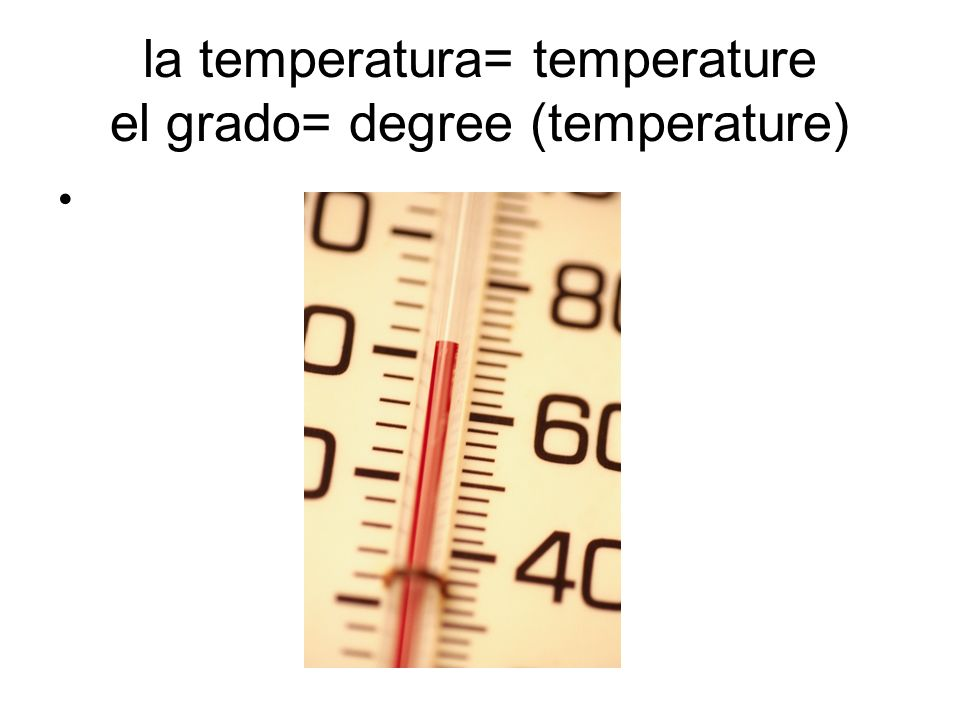 la temperatura= temperature el grado= degree (temperature)
