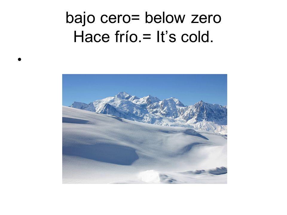 bajo cero= below zero Hace frío.= It's cold.
