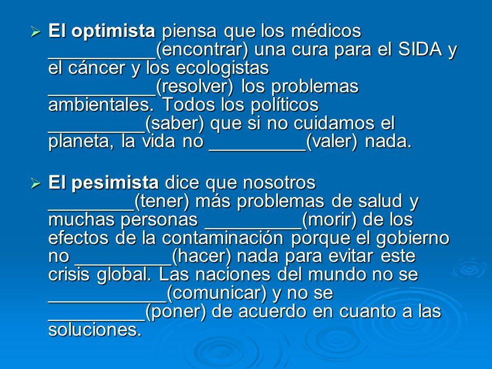 El optimista piensa que los médicos __________(encontrar) una cura para el SIDA y el cáncer y los ecologistas __________(resolver) los problemas ambientales. Todos los políticos _________(saber) que si no cuidamos el planeta, la vida no _________(valer) nada.
