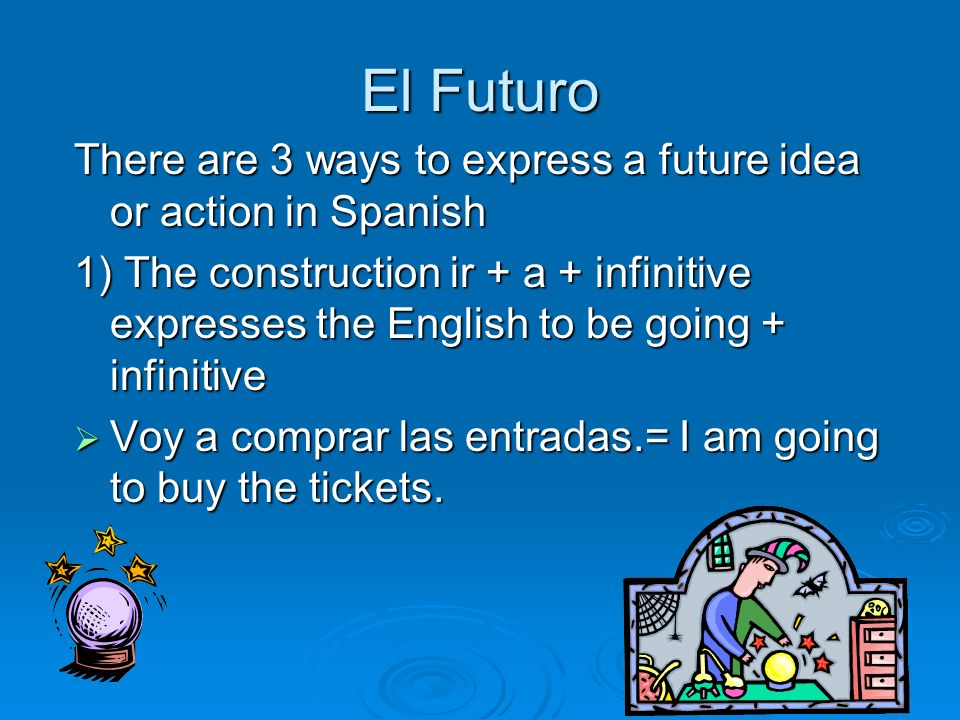 El Futuro There are 3 ways to express a future idea or action in Spanish.