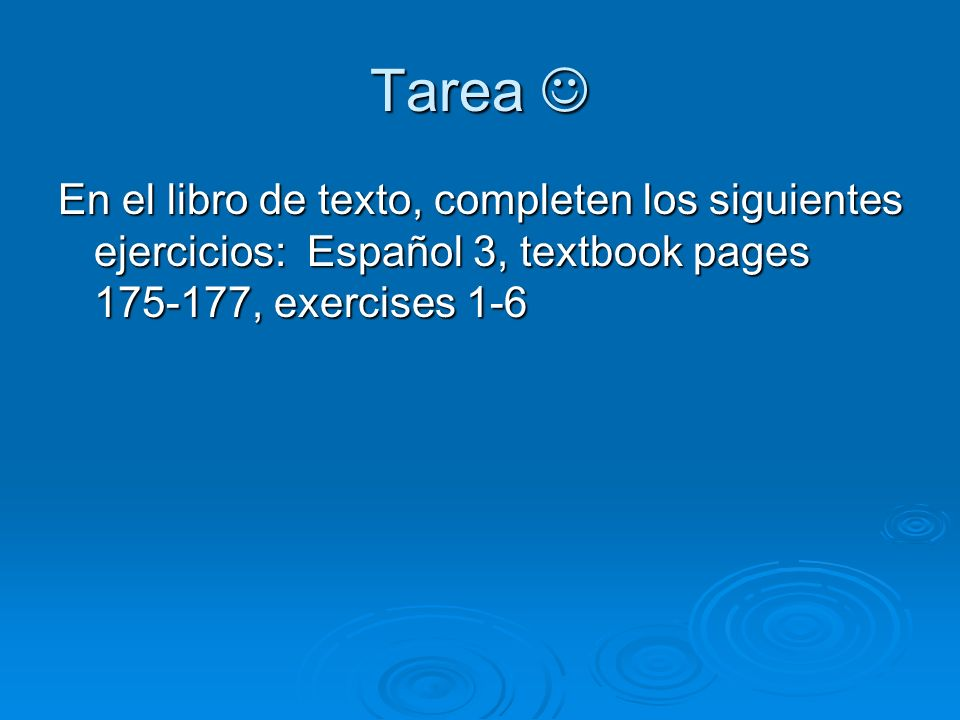 Tarea  En el libro de texto, completen los siguientes ejercicios: Español 3, textbook pages 175-177, exercises 1-6.