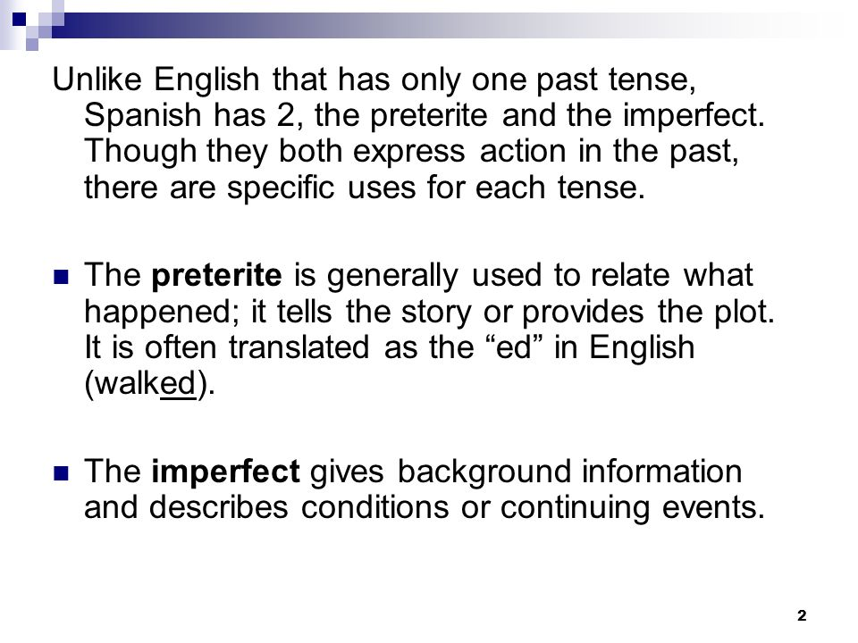 Unlike English that has only one past tense, Spanish has 2, the preterite and the imperfect. Though they both express action in the past, there are specific uses for each tense.