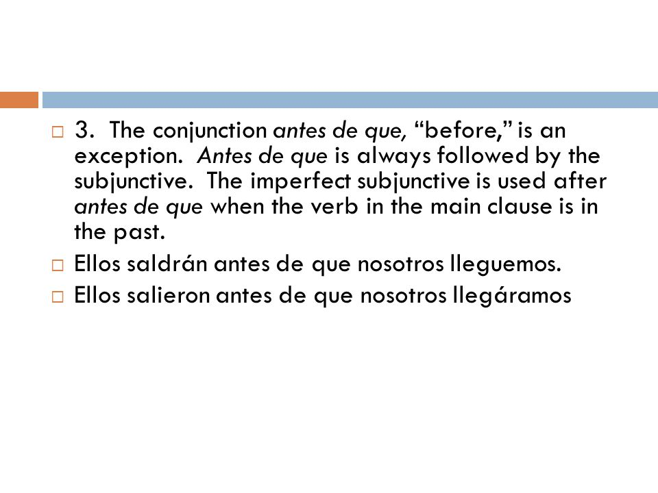 3. The conjunction antes de que, before, is an exception