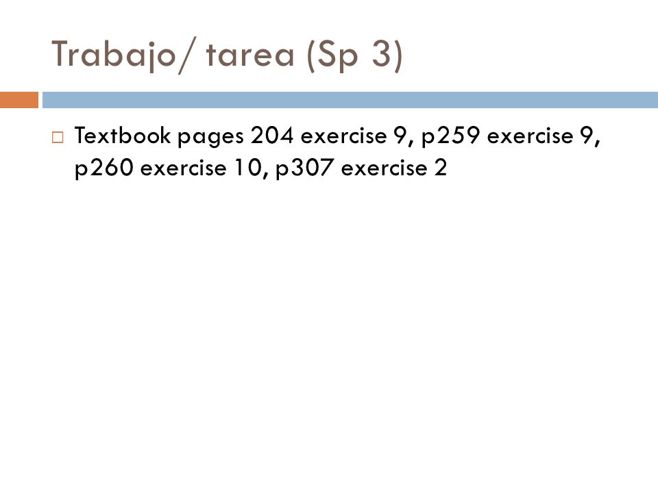 Trabajo/ tarea (Sp 3) Textbook pages 204 exercise 9, p259 exercise 9, p260 exercise 10, p307 exercise 2.