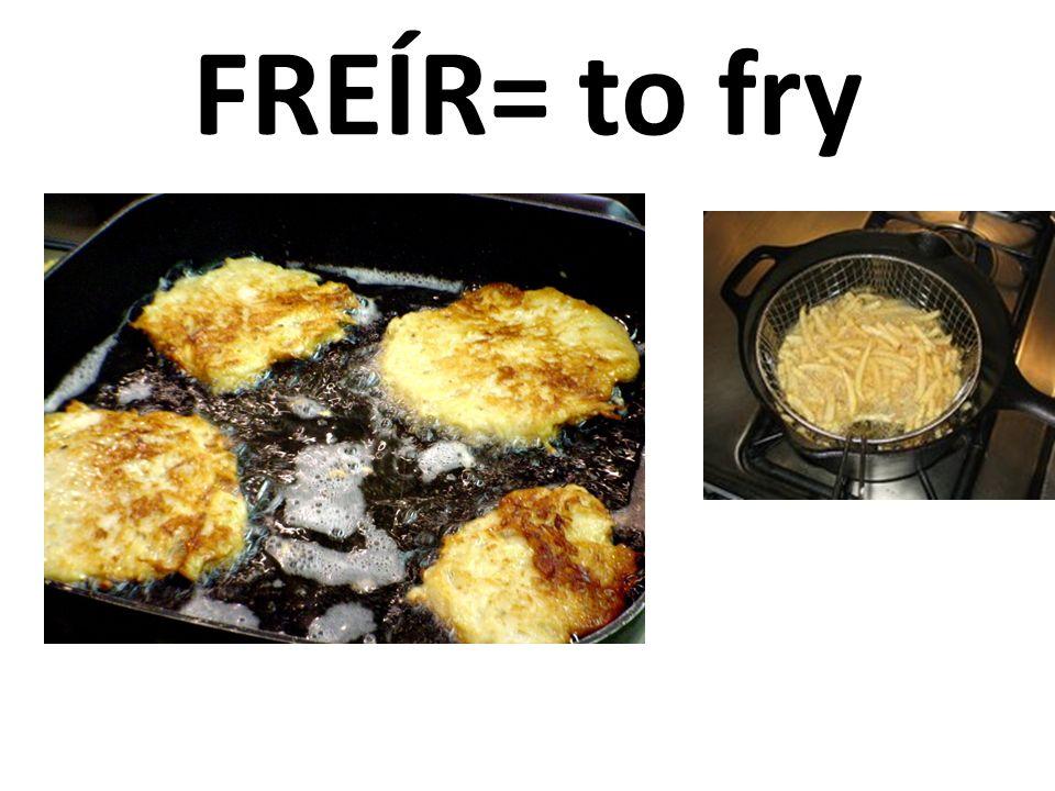 FREÍR= to fry