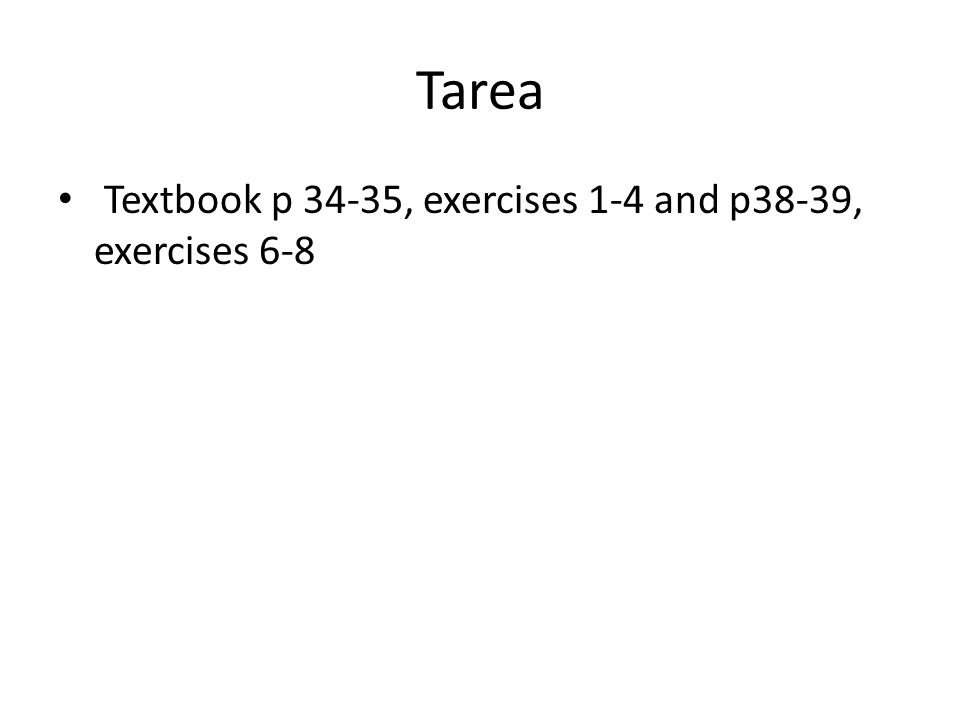 Tarea Textbook p 34-35, exercises 1-4 and p38-39, exercises 6-8