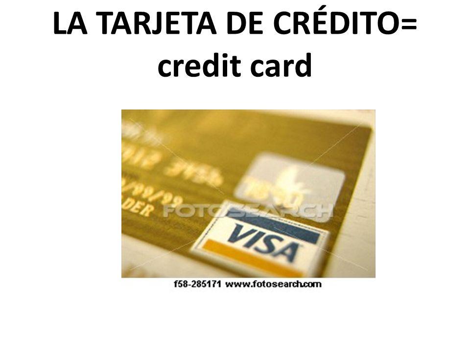 LA TARJETA DE CRÉDITO= credit card