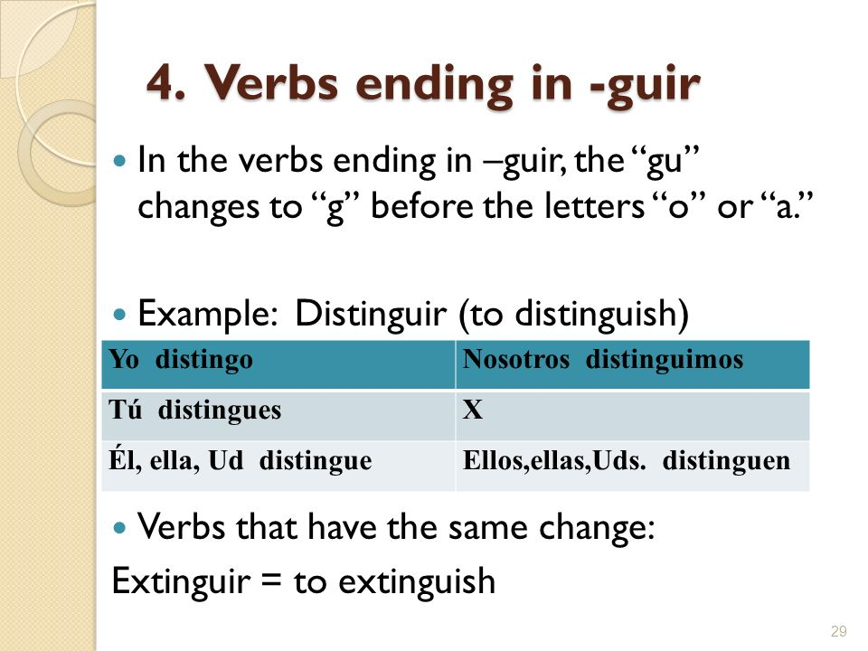 4. Verbs ending in -guir In the verbs ending in –guir, the gu changes to g before the letters o or a.