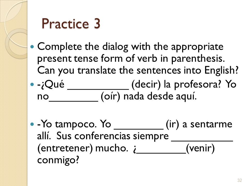 Practice 3 Complete the dialog with the appropriate present tense form of verb in parenthesis. Can you translate the sentences into English