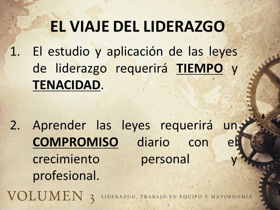 EL VIAJE DEL LIDERAZGO El estudio y aplicación de las leyes de liderazgo requerirá TIEMPO y TENACIDAD.