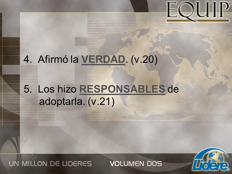 4. Afirmó la VERDAD. (v.20) 5. Los hizo RESPONSABLES de adoptarla. (v.21)
