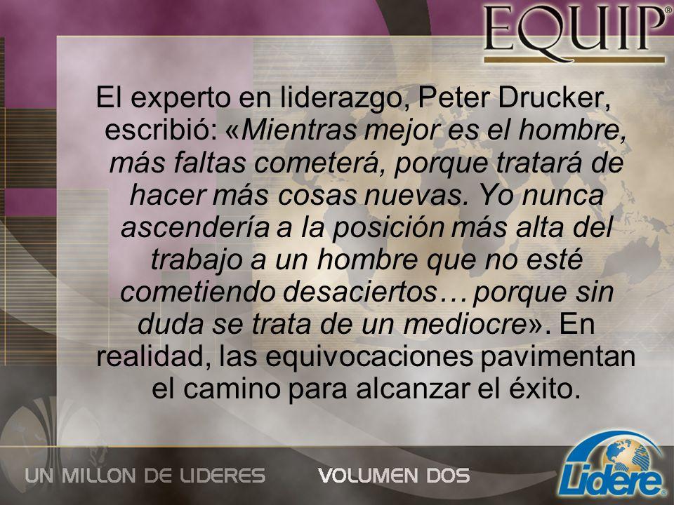 El experto en liderazgo, Peter Drucker, escribió: «Mientras mejor es el hombre, más faltas cometerá, porque tratará de hacer más cosas nuevas.