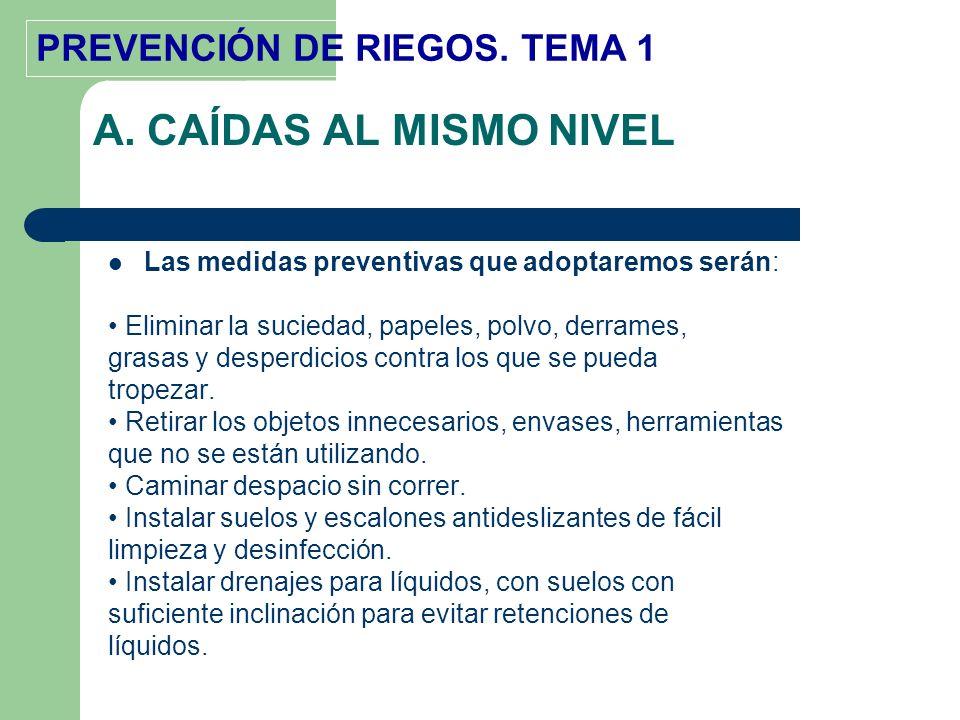 A. CAÍDAS AL MISMO NIVEL Las medidas preventivas que adoptaremos serán: • Eliminar la suciedad, papeles, polvo, derrames,