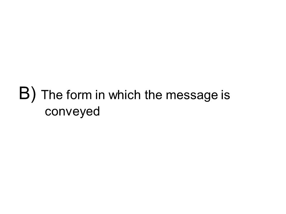 B) The form in which the message is conveyed