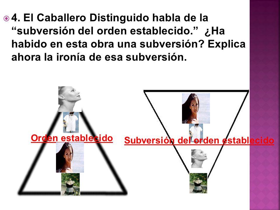 4. El Caballero Distinguido habla de la subversión del orden establecido. ¿Ha habido en esta obra una subversión Explica ahora la ironía de esa subversión.