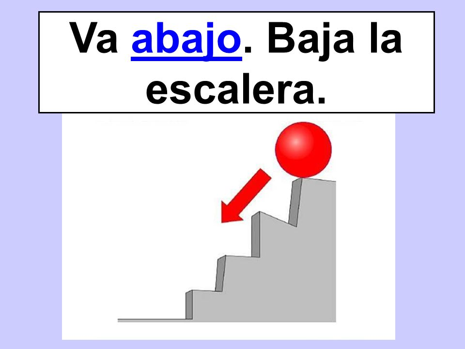 Va abajo. Baja la escalera.