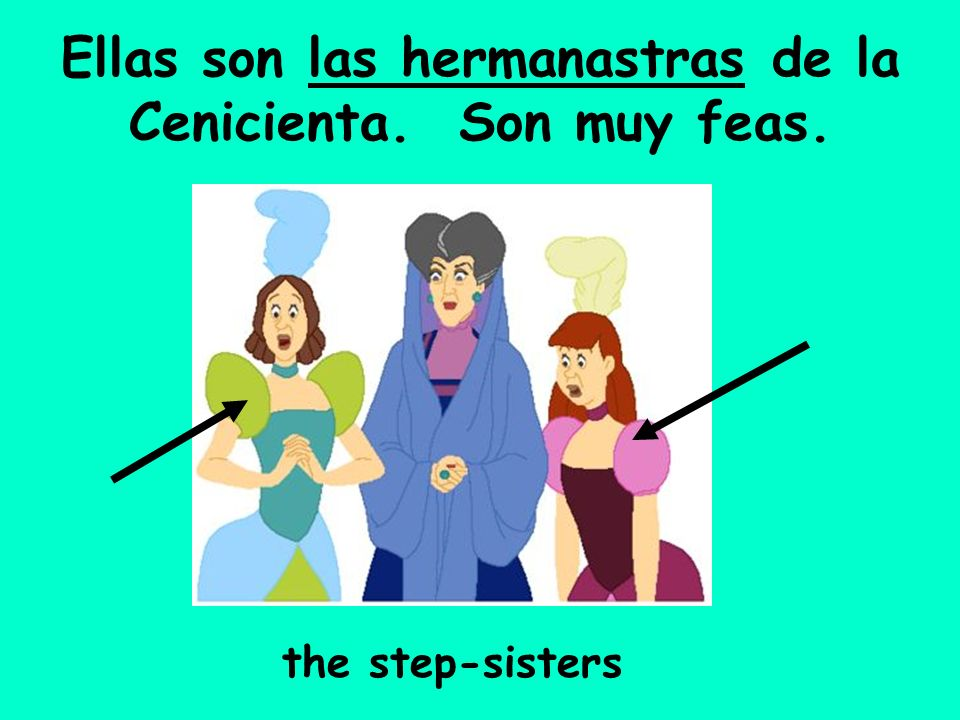 Ellas son las hermanastras de la Cenicienta. Son muy feas.