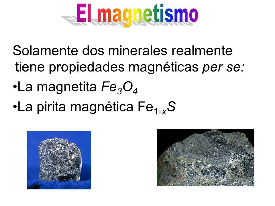 El magnetismo Solamente dos minerales realmente tiene propiedades magnéticas per se: La magnetita Fe3O4.