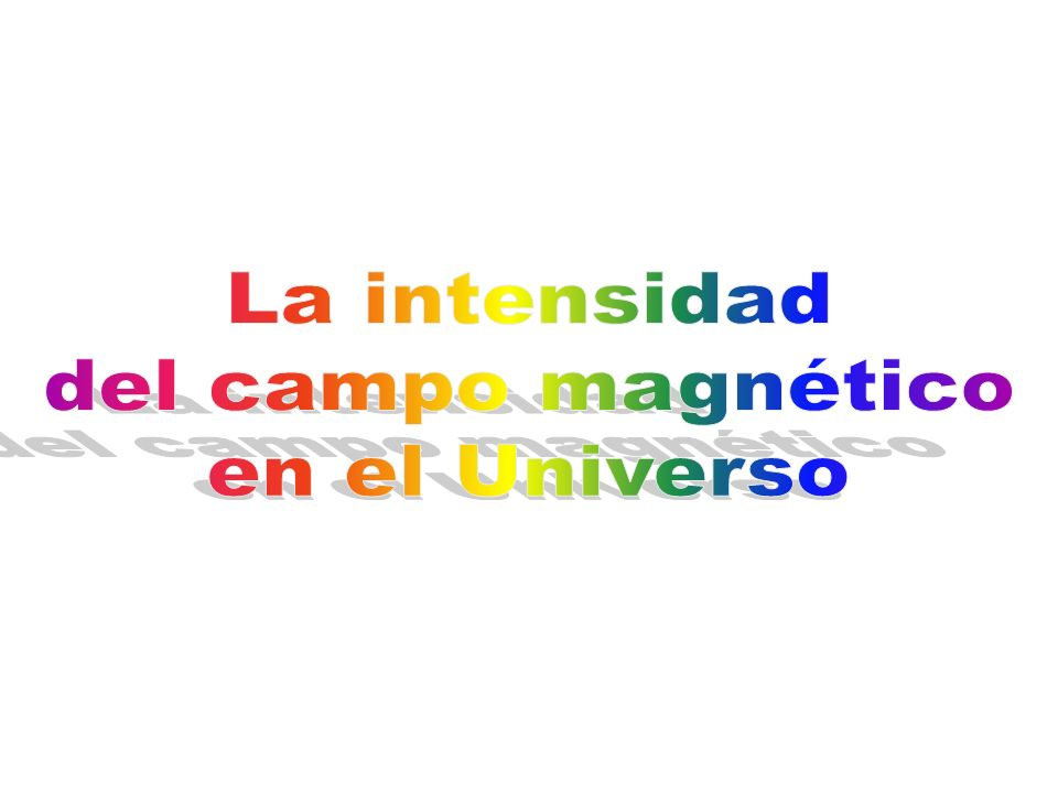 La intensidad del campo magnético en el Universo