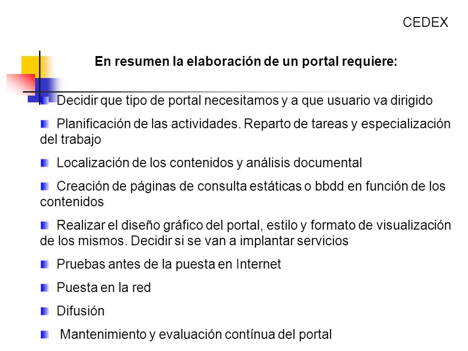 CEDEX En resumen la elaboración de un portal requiere: Decidir que tipo de portal necesitamos y a que usuario va dirigido.