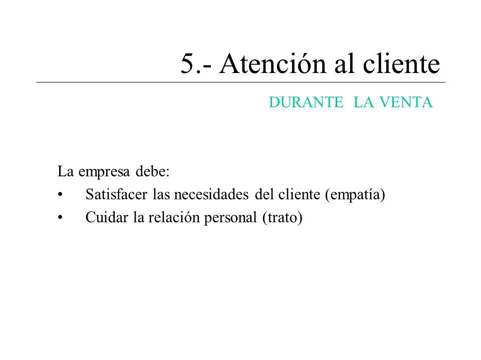 5.- Atención al cliente DURANTE LA VENTA La empresa debe: