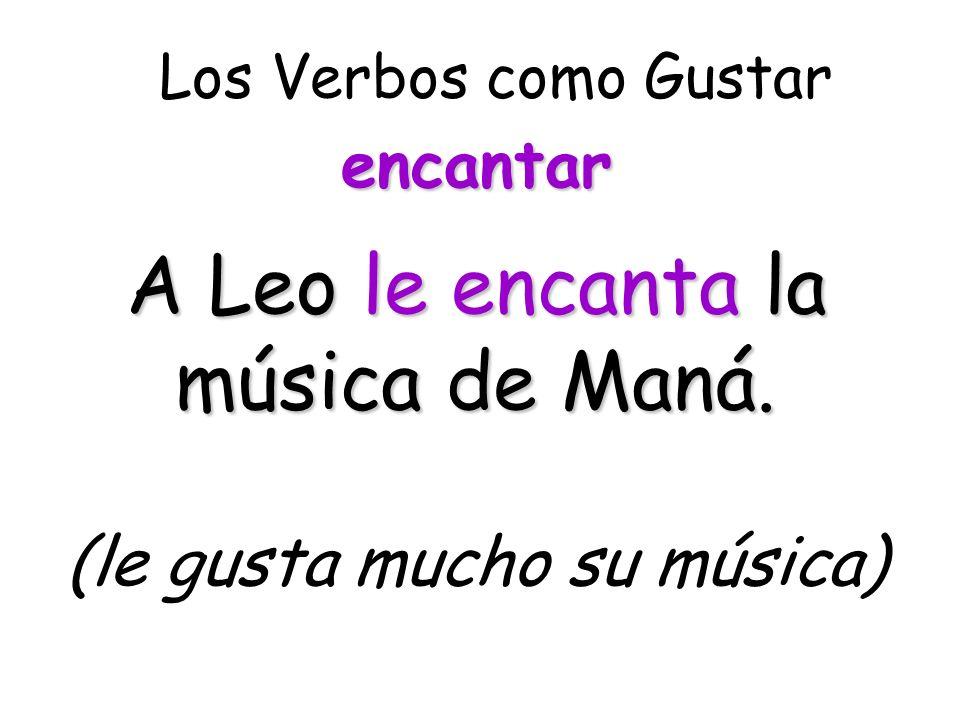 A Leo le encanta la música de Maná. (le gusta mucho su música)