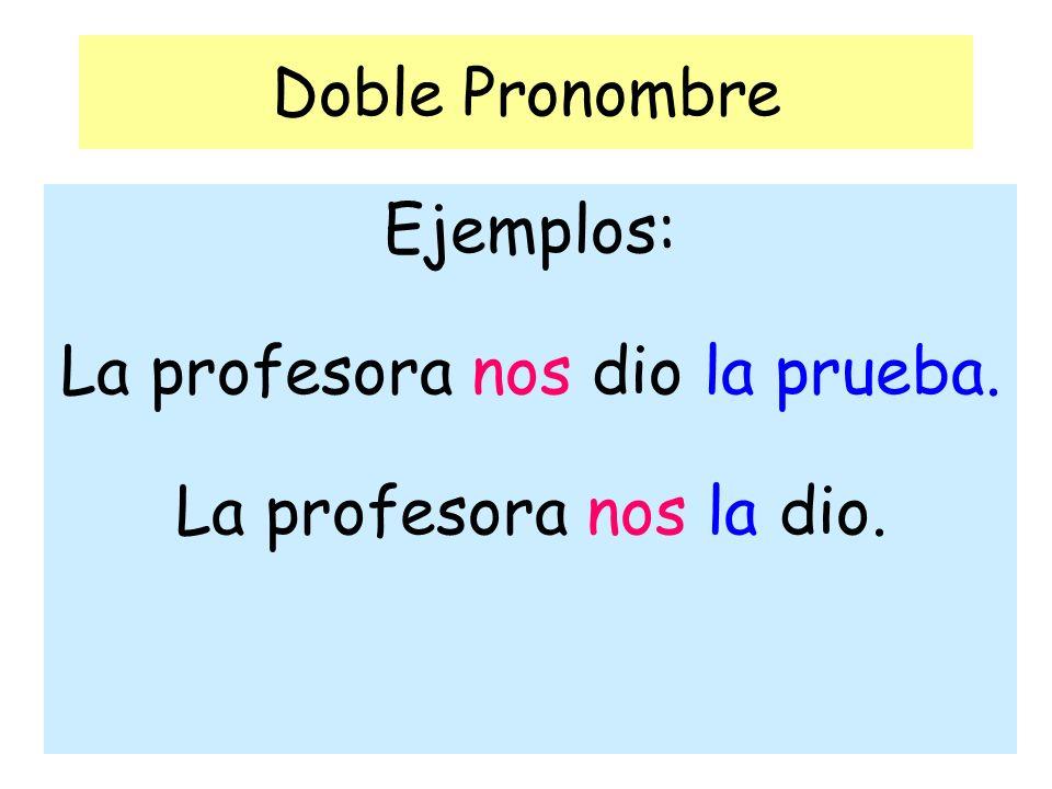 Ejemplos: La profesora nos dio la prueba. La profesora nos la dio.