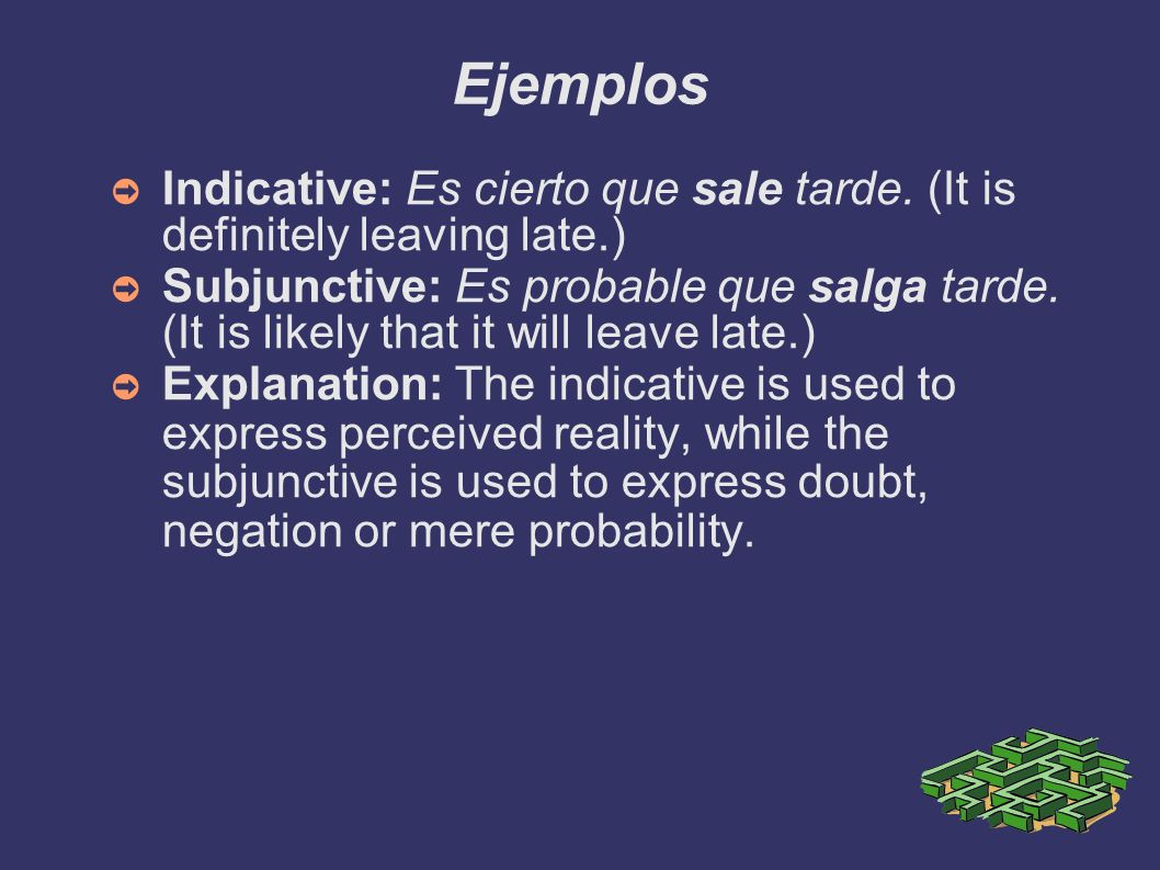 Ejemplos Indicative: Es cierto que sale tarde. (It is definitely leaving late.)‏