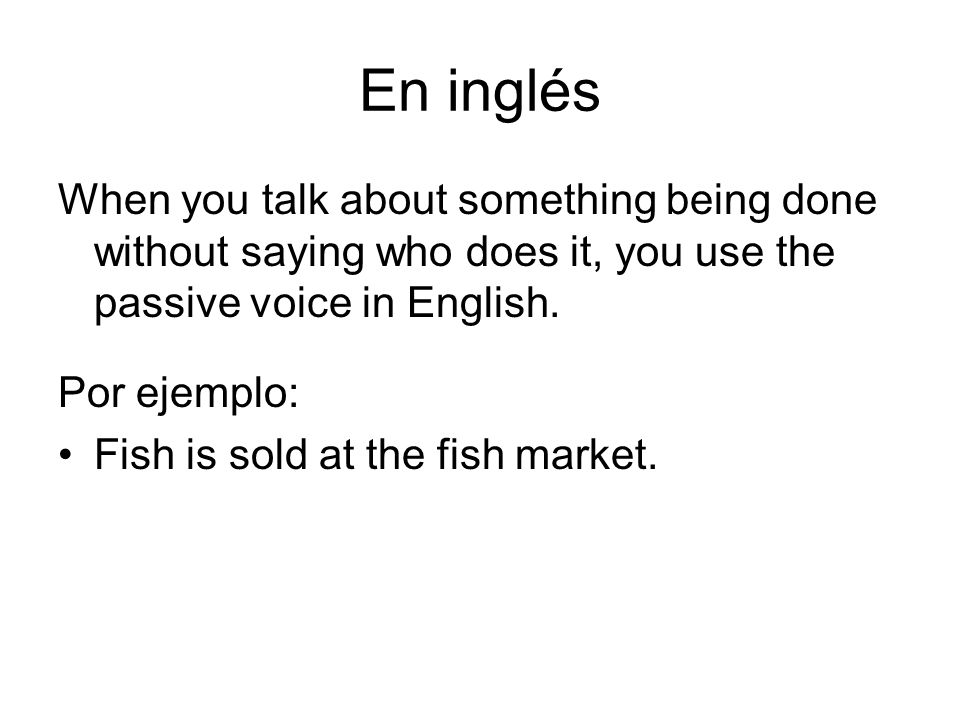 En inglésWhen you talk about something being done without saying who does it, you use the passive voice in English.