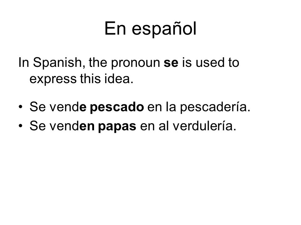 En español In Spanish, the pronoun se is used to express this idea.
