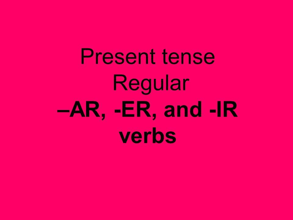 Present tense Regular –AR, -ER, and -IR verbs