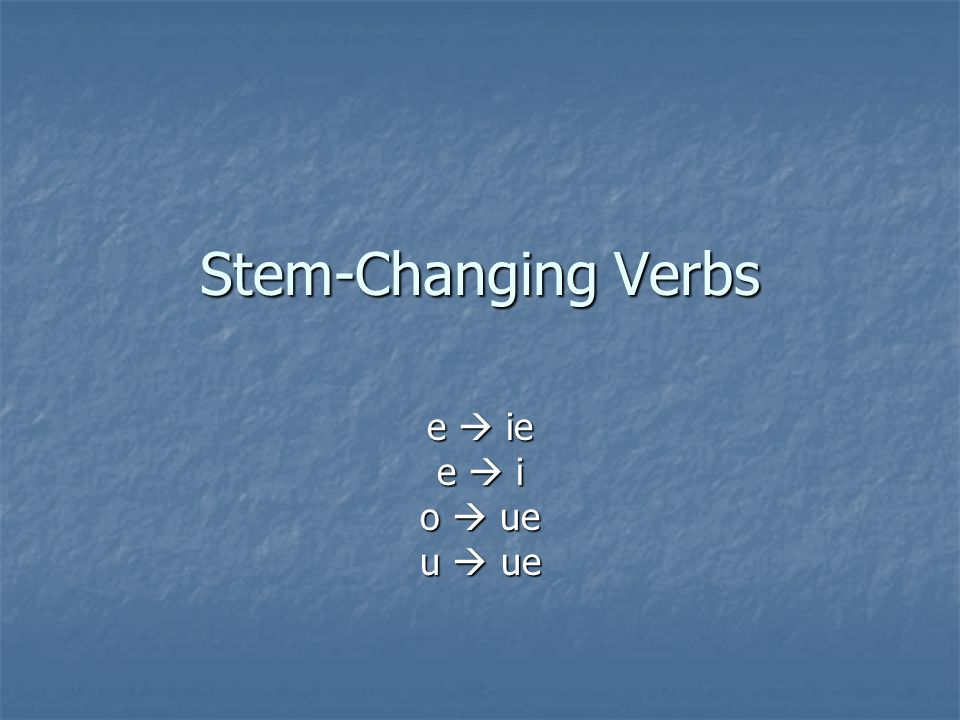 Stem-Changing Verbs e  ie e  i o  ue u  ue