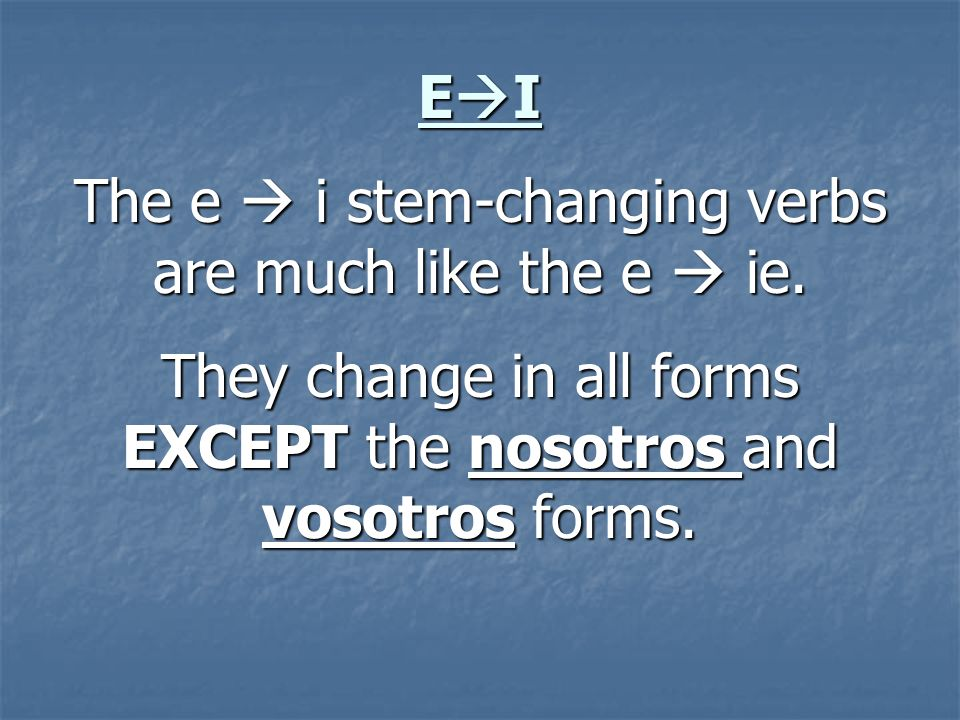 The e  i stem-changing verbs are much like the e  ie.
