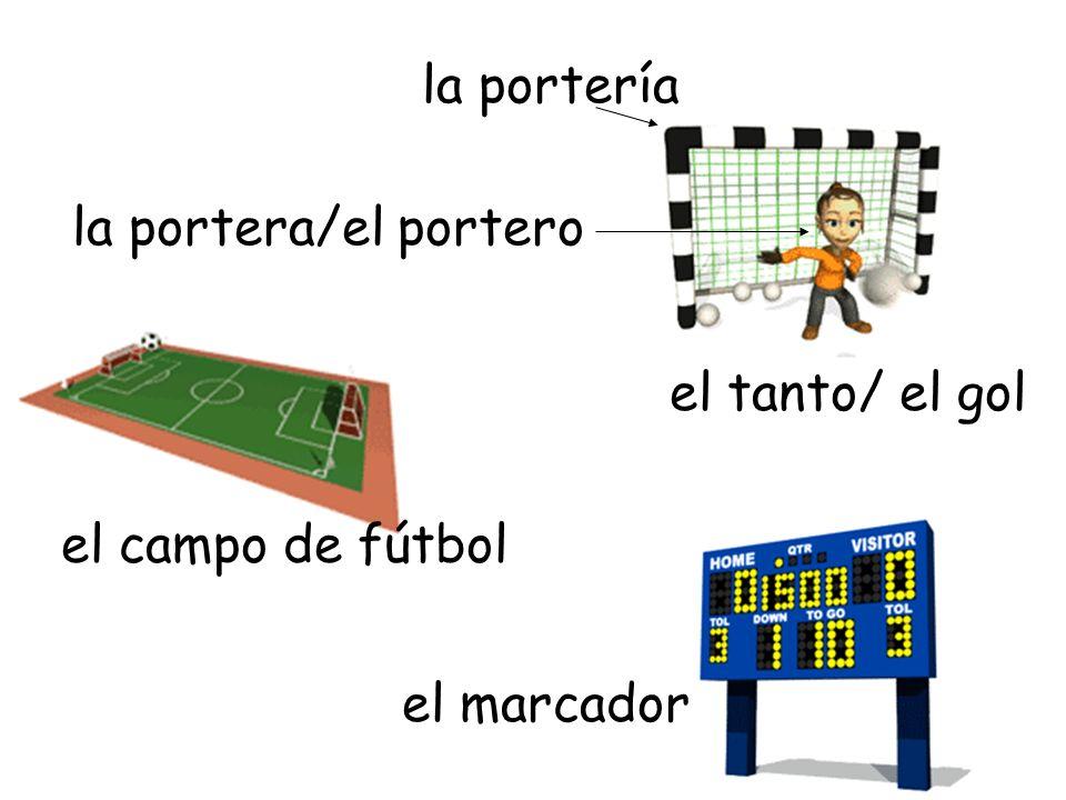 la portería la portera/el portero el tanto/ el gol el campo de fútbol el marcador