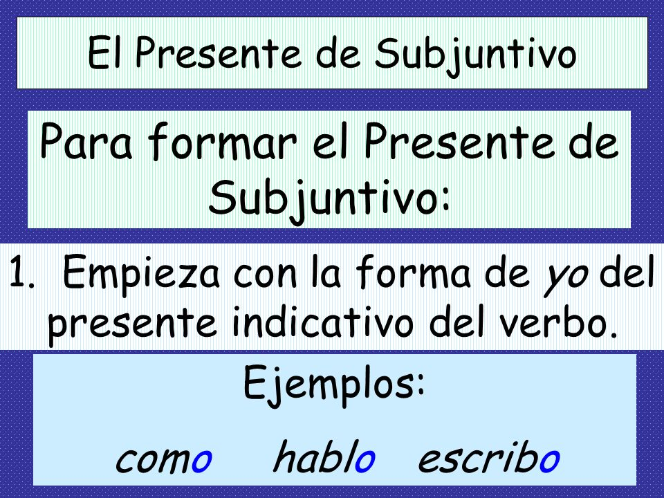 Para formar el Presente de Subjuntivo: