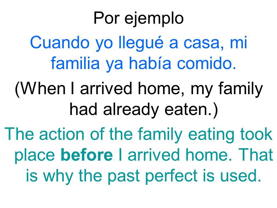 Cuando yo llegué a casa, mi familia ya había comido.