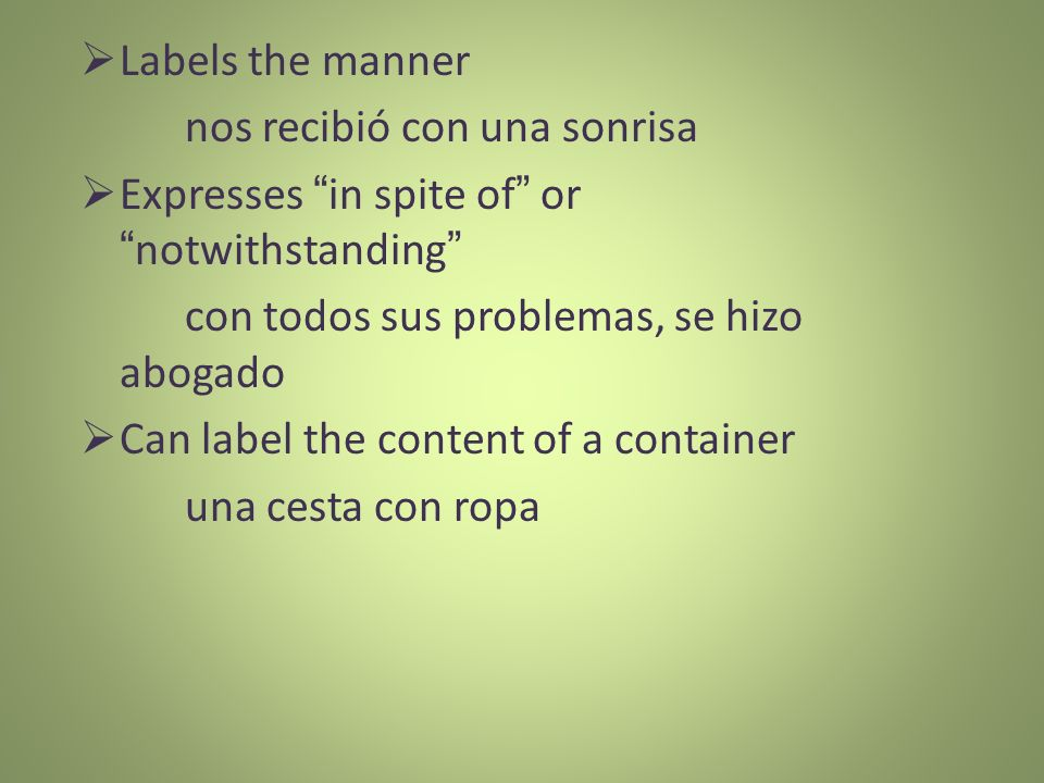 Labels the manner nos recibió con una sonrisa. Expresses in spite of or notwithstanding con todos sus problemas, se hizo abogado.