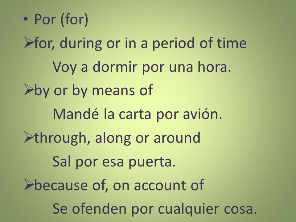 Por (for) for, during or in a period of time. Voy a dormir por una hora. by or by means of. Mandé la carta por avión.