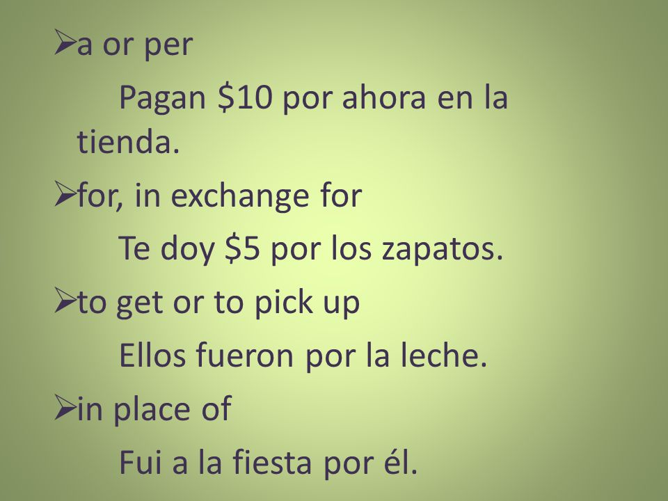 a or per Pagan $10 por ahora en la tienda. for, in exchange for. Te doy $5 por los zapatos. to get or to pick up.