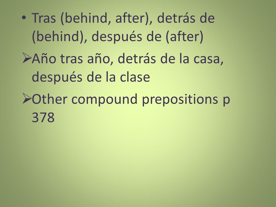 Tras (behind, after), detrás de (behind), después de (after)